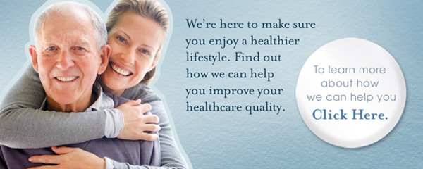 We're here to make sure you enjoy a healthier lifestyle. Find out how we can help you improve your healthcare quality.